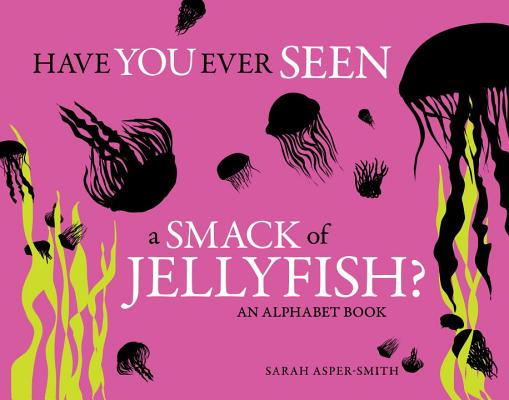 Have You Ever Seen a Smack of Jellyfish?: An Alphabet Book