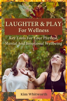 Laughter and Play for Wellness: Key Tools for Your Physical, Mental, and Emotional Wellbeing Cover Image
