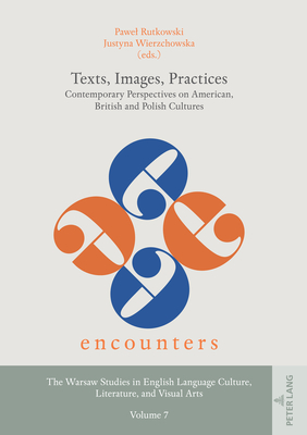 Texts, Images, Practices: Contemporary Perspectives on American, British and Polish Cultures (Encounters. the Warsaw Studies in English Language Culture #7) Cover Image