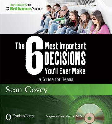 The 6 Most Important Decisions You'll Ever Make: A Guide for Teens (Franklincovey on Brillianceaudio) Cover Image