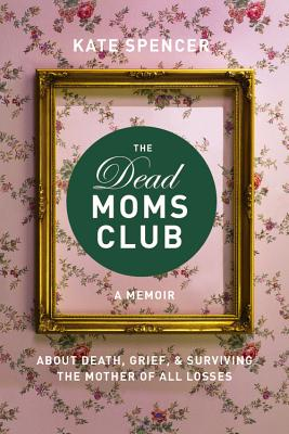 The Dead Moms Club: A Memoir about Death, Grief, and Surviving the Mother of All Losses Cover Image
