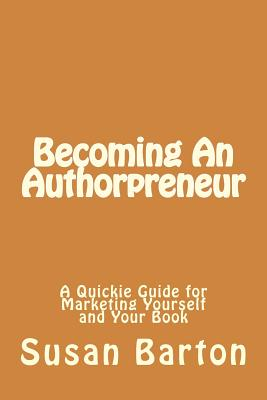 Becoming An Authorpreneur: A Quickie Guide for Marketing Yourself and Your Book Cover Image