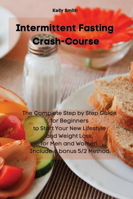 Intermittent Fasting Crash-Course: The Complete Step by Step Guide for Beginners to Start Your New Lifestyle and Weight Loss, for Men and Women. Inclu Cover Image