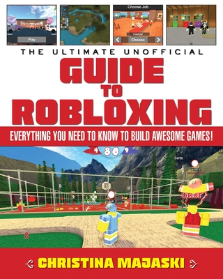 The Ultimate Unofficial Guide to Robloxing: Everything You Need to Know to Build Awesome Games! Cover Image