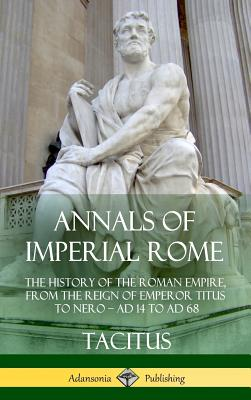 Annals of Imperial Rome: The History of the Roman Empire, from the Reign of Emperor Titus to Nero - Ad 14 to Ad 68 (Hardcover) Cover Image