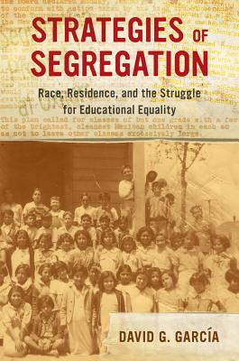 Strategies of Segregation: Race, Residence, and the Struggle for Educational Equality (American Crossroads #47) Cover Image