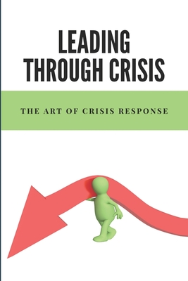 Leading Through Crisis: The Art Of Crisis Response: A Beautiful Memoir About Supporting Close Friends Cover Image