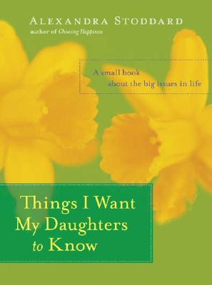 Things I Want My Daughters to Know: A Small Book About the Big Issues in Life Cover Image