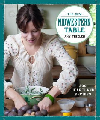 The New Midwestern Table: 200 Heartland Recipes: A Cookbook Cover Image