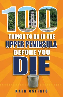 100 Things to Do in the Upper Peninsula Before You Die (100 Things to Do Before You Die) Cover Image