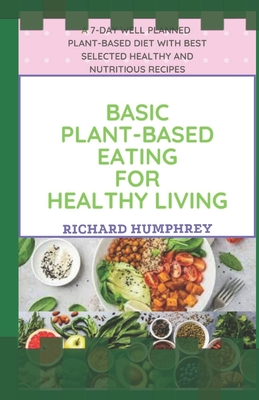 Basic Plant-Based Eating for Healthy Living: A 7-Day Well Planned Plant-Based Diet With Best Selected Healthy and Nutritious Recipes Cover Image