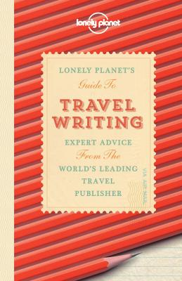 Lonely Planet's Guide to Travel Writing: Expert Advice from the World's Leading Travel Publisher Cover Image