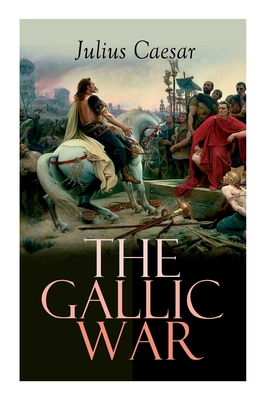 The Gallic War: Historical Account of Julius Caesar's Military Campaign in Celtic Gaul Cover Image