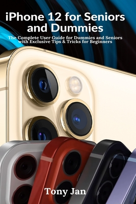 iPhone 12 for Seniors and Dummies: The Complete User Guide for Dummies and Seniors with Exclusive Tips & Tricks for Beginners Cover Image