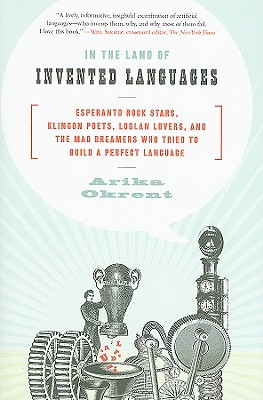In the Land of Invented Languages: Esperanto Rock Stars, Klingon Poets, Loglan Lovers, and the Mad Dreamers Who Tried to Build A Cover Image
