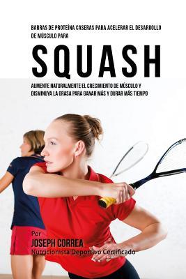 Barras de Proteina Caseras para Acelerar el Desarrollo de Musculo para Squash: Aumente naturalmente el crecimiento de musculo y disminuya la grasa par Cover Image