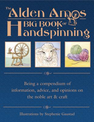The Alden Amos Big Book of Handspinning: Being a Compendium of Information, Advice, and Opinions on the Noble Art & Craft Cover Image
