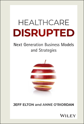 Healthcare Disrupted: Next Generation Business Models and Strategies Cover Image