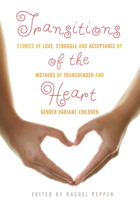Transitions of the Heart: Stories of Love, Struggle and Acceptance by Mothers of Transgender and Gender Variant Children Cover Image
