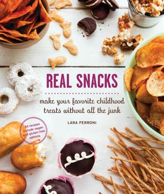 Real Snacks: Make Your Favorite Childhood Treats Without All the Junk Cover Image
