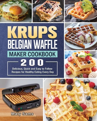 KRUPS Belgian Waffle Maker Cookbook: 200 Delicious, Quick and Easy to Follow Recipes for Healthy Eating Every Day Cover Image
