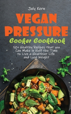 Vegan Pressure Cooker Cookbook: 50+ Healthy Recipes that you Can Make in Half the Time to Live a Healthier Life and Lose Weight Cover Image