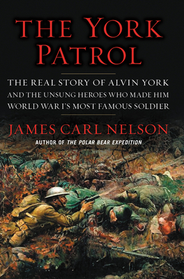 The York Patrol: The Real Story of Alvin York and the Unsung Heroes Who Made Him World War I's Most Famous Soldier Cover Image