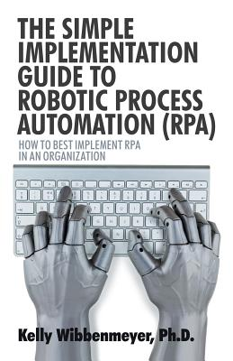 The Simple Implementation Guide to Robotic Process Automation (Rpa): How to Best Implement Rpa in an Organization Cover Image