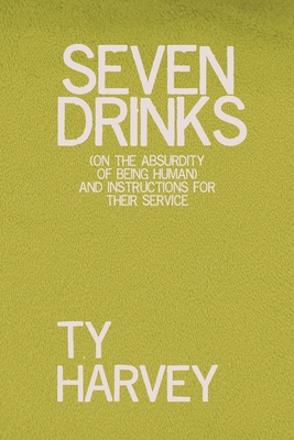 Seven Drinks: (on the Absurdity of Being Human) and Instructions for Their Service Cover Image