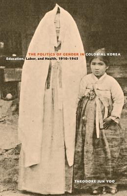 The Politics of Gender in Colonial Korea: Education, Labor, and Health, 1910–1945 (Asia Pacific Modern #3) cover