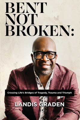 Bent Not Broken: Crossing Life's Bridges of Tragedy, Trauma and Triumph Cover Image