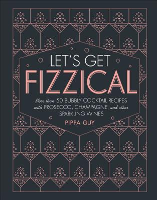 Let's Get Fizzical: More than 50 Bubbly Cocktail Recipes with Prosecco, Champagne, and Other Sparkli Cover Image