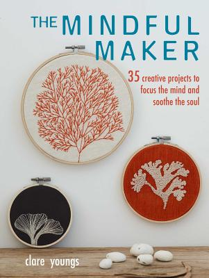 The Mindful Maker: 35 creative projects to focus the mind and soothe the soul Cover Image