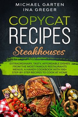Copycat Recipes: STEAKHOUSES. Extraordinary, Tasty, Affordable Dishes from the Most Famous Restaurants Menus. A Handy Cookbook with 100 Cover Image