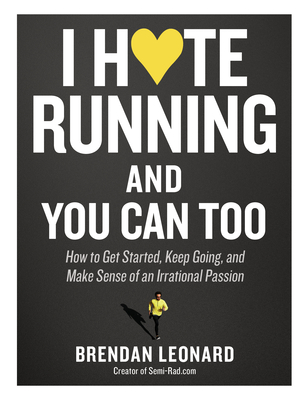 I Hate Running and You Can Too: How to Get Started, Keep Going, and Make Sense of an Irrational Passion Cover Image