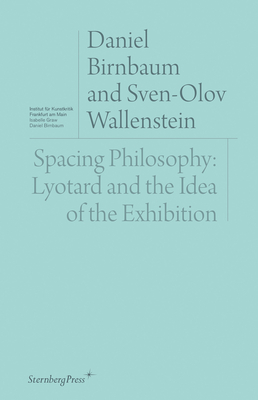 Spacing Philosophy: Lyotard and the Idea of the Exhibition (Sternberg Press / Institut für Kunstkritik series) Cover Image