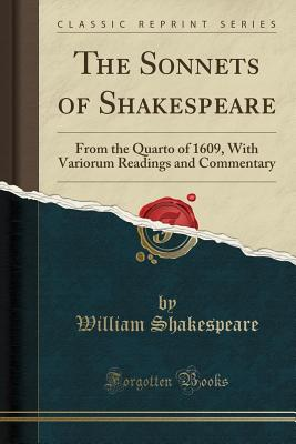 The Sonnets of Shakespeare: From the Quarto of 1609 with Variorum Readings and Commentary (Classic Reprint) Cover Image
