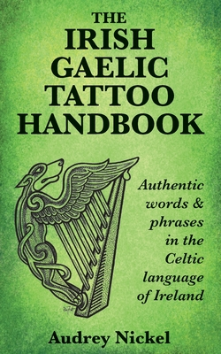 The Irish Gaelic Tattoo Handbook: Authentic Words and Phrases in the Celtic Language of Ireland Cover Image