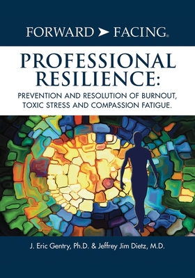 Forward-Facing(R) Professional Resilience: Prevention and Resolution of Burnout, Toxic Stress and Compassion Fatigue Cover Image