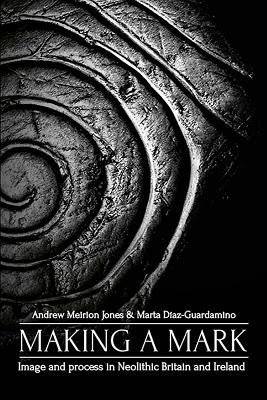 Making a Mark: Image and Process in Neolithic Britain and Ireland Cover Image