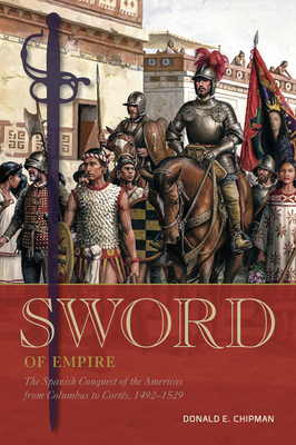 Sword of Empire: The Spanish Conquest of the Americas from Columbus to Cortés, 1492-1529 Cover Image