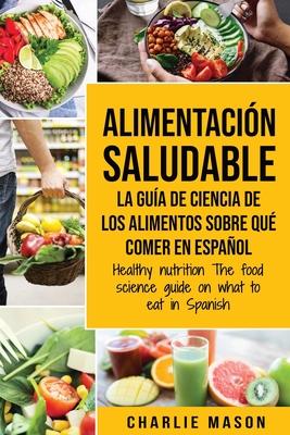 Alimentación saludable La guía de ciencia de los alimentos sobre qué comer en español/ Healthy nutrition The food science guide on what to eat in Span Cover Image