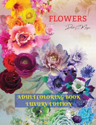 Flowers Adult Coloring Book Luxury Edition: Stress Relieving Designs with Flowers for Adults 40 Premium Coloring Pages with Amazing Designs Cover Image