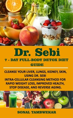 DR. SEBI 7-Day FULL-BODY DETOX DIET GUIDE: Cleanse your liver, lungs, kidney, skin, using Dr. Sebi Intra-Cellular Cleansing Method for Rapid Weight Lo Cover Image
