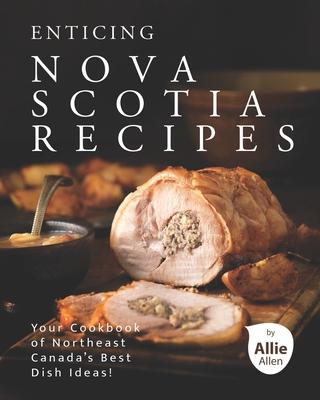 Enticing Nova Scotia Recipes: Your Cookbook of Northeast Canada's Best Dish Ideas! Cover Image