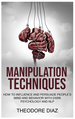 Manipulation Techniques: How to Influence and Persuade People's Mind and Behavior with Dark Psychology and NLP Cover Image