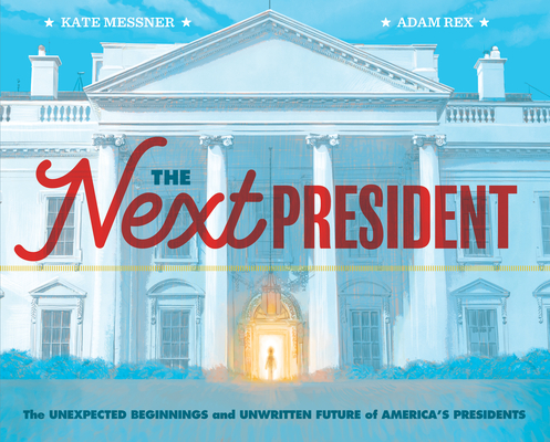 The Next President: The Unexpected Beginnings and Unwritten Future of America's Presidents (Presidents Book for Kids; History of United States Presidents When They Were Young) Cover Image