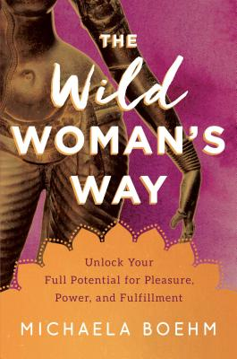 The Wild Woman's Way: Unlock Your Full Potential for Pleasure, Power, and Fulfillment Cover Image