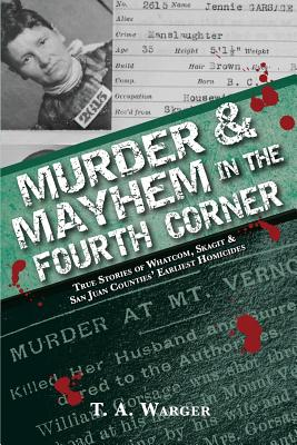 Murder & Mayhem in the Fourth Corner: True Stories of Whatcom, Skagit, and San Juan Counties' Earliest Homicides Cover Image