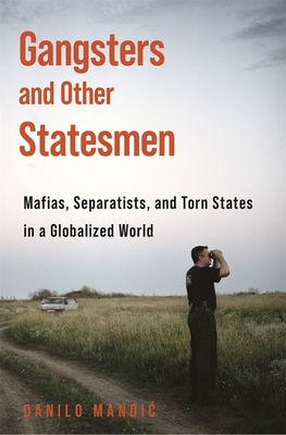 Gangsters and Other Statesmen: Mafias, Separatists, and Torn States in a Globalized World Cover Image